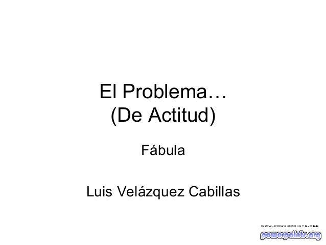El Problema… (De Actitud) Fábula Luis Velázquez Cabillas