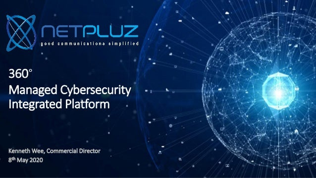 360° Managed Cybersecurity Integrated Platform Kenneth Wee, Commercial Director 8th May 2020
