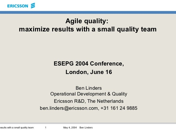 Agile quality:  maximize results with a small quality team ESEPG 2004 Conference, London, June 16 Ben Linders Operational ...