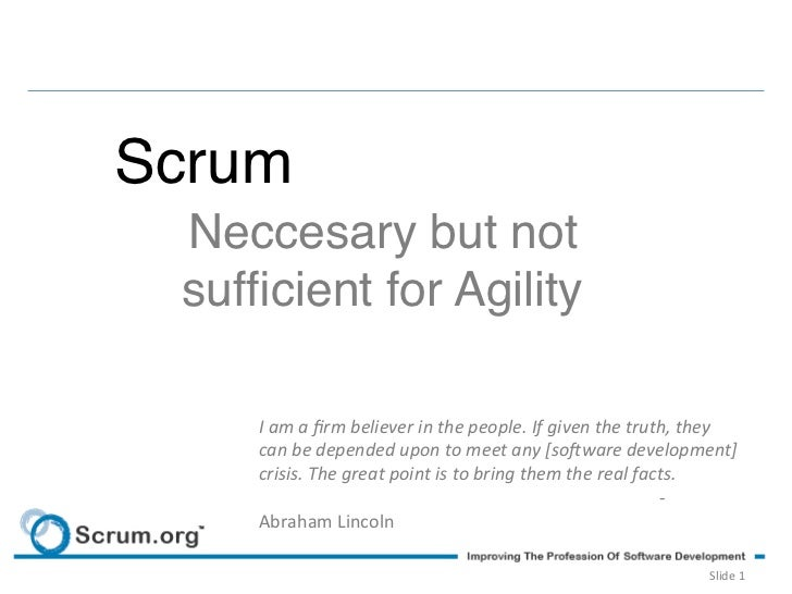 Scrum!  Neccesary but not  sufficient for Agility!      I am a firm believer in the people. If given th...