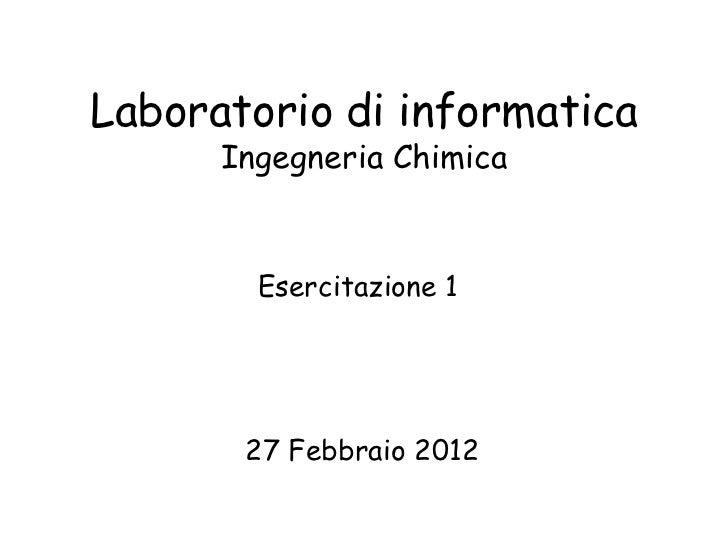 Laboratorio di informatica      Ingegneria Chimica        Esercitazione 1       27 Febbraio 2012