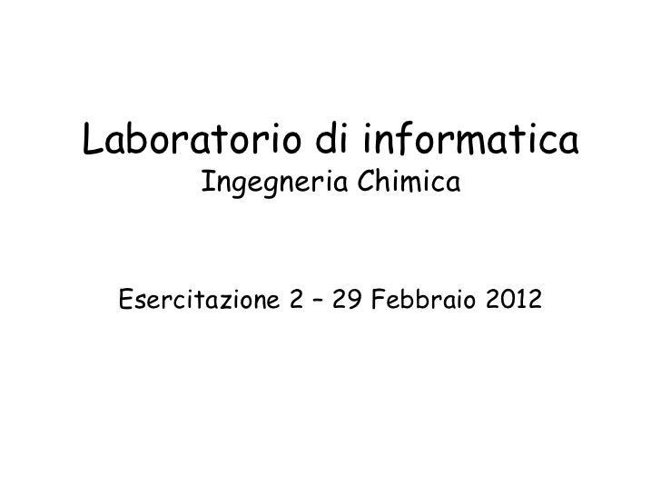 Laboratorio di informatica       Ingegneria Chimica Esercitazione 2 – 29 Febbraio 2012