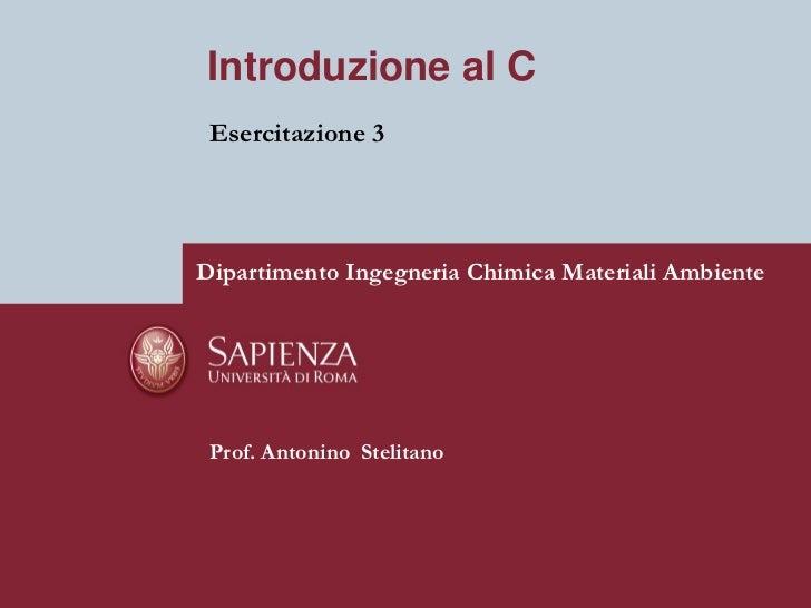 Introduzione al C Esercitazione 3Dipartimento Ingegneria Chimica Materiali Ambiente Prof. Antonino Stelitano