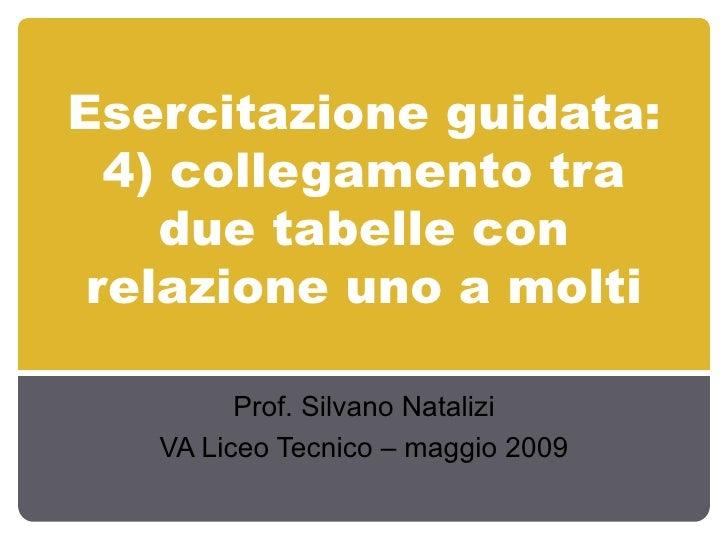 Esercitazione guidata: 4) collegamento tra due tabelle con relazione uno a molti Prof. Silvano Natalizi VA Liceo Tecnico –...
