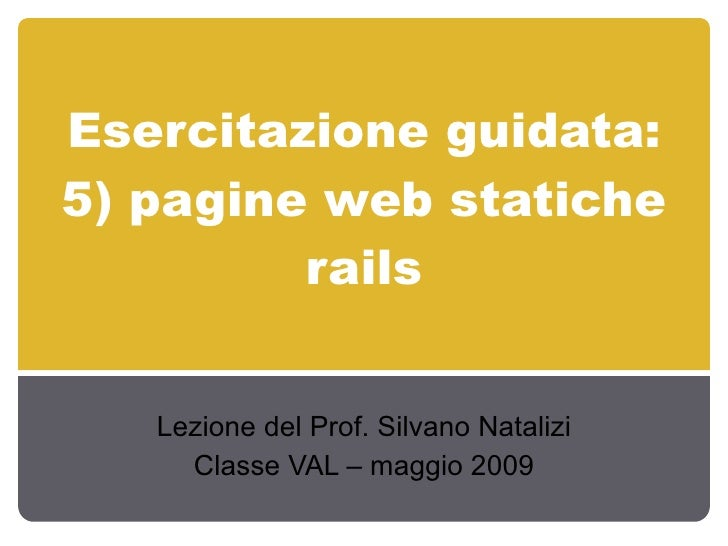 Esercitazione guidata: 5) pagine web statiche          rails      Lezione del Prof. Silvano Natalizi      Classe VAL – mag...