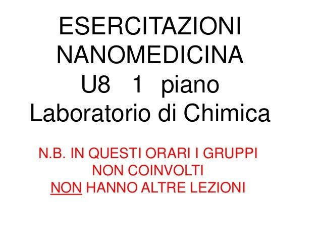 ESERCITAZIONI  NANOMEDICINA    U8 1 pianoLaboratorio di ChimicaN.B. IN QUESTI ORARI I GRUPPI        NON COINVOLTI NON HANN...