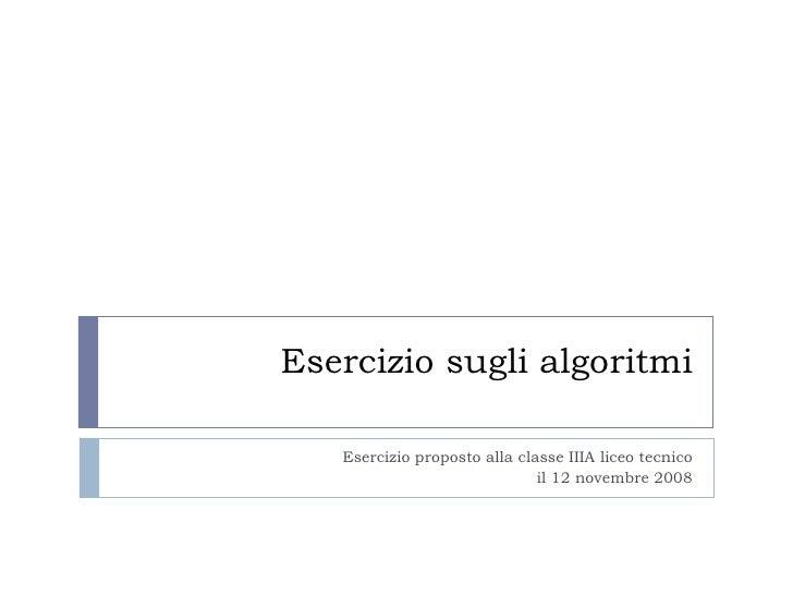 Esercizio sugli algoritmi Esercizio proposto alla classe IIIA liceo tecnico il 12 novembre 2008