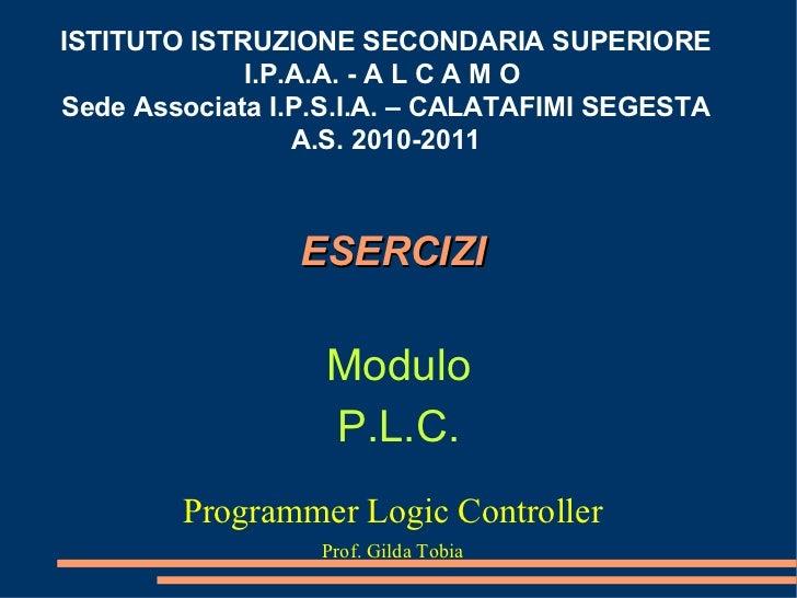 ESERCIZI  Programmer Logic Controller Prof. Gilda Tobia ISTITUTO ISTRUZIONE SECONDARIA SUPERIORE I.P.A.A. - A L C A M O  S...