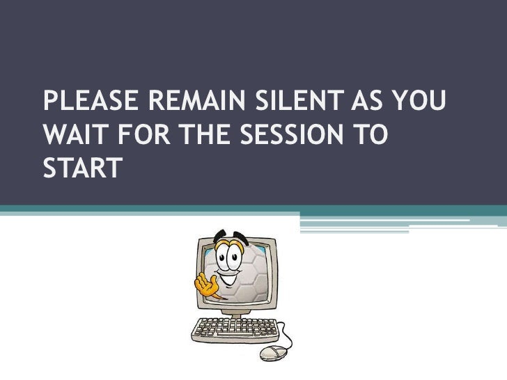 PLEASE REMAIN SILENT AS YOU WAIT FOR THE SESSION TO START<br />