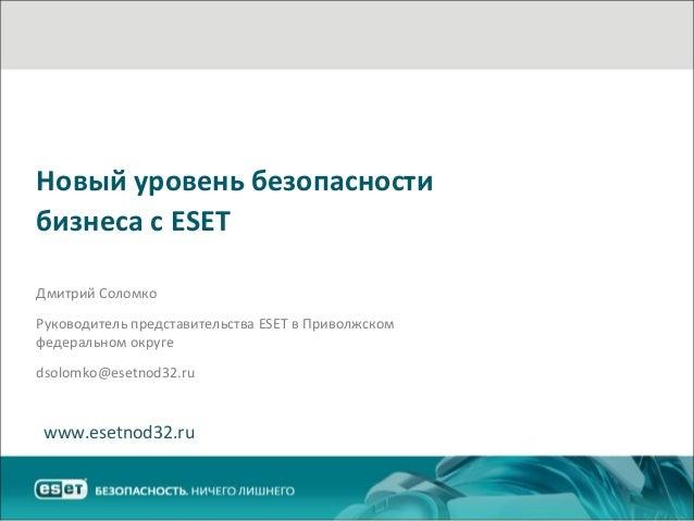 Новый уровень безопасности бизнеса с ESET Дмитрий Соломко Руководитель представительства ESET в Приволжском федеральном ок...
