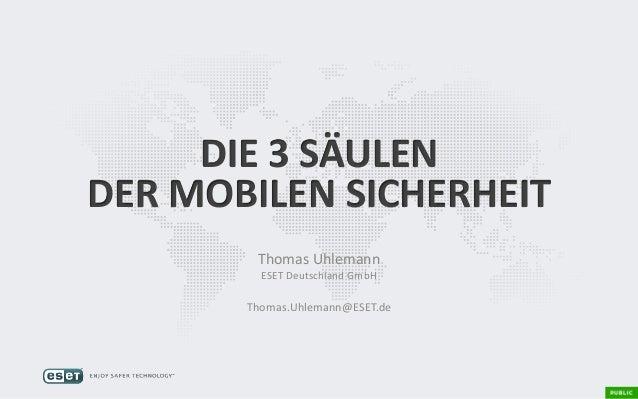 DIE 3 SÄULEN DER MOBILEN SICHERHEIT Thomas Uhlemann ESET Deutschland GmbH Thomas.Uhlemann@ESET.de