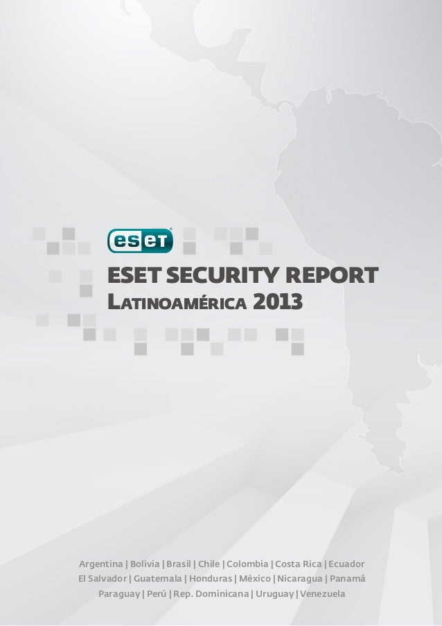 ESET SECURITY REPORT Latinoamérica 2013  Argentina | Bolivia | Brasil | Chile | Colombia | Costa Rica | Ecuador El Salvado...