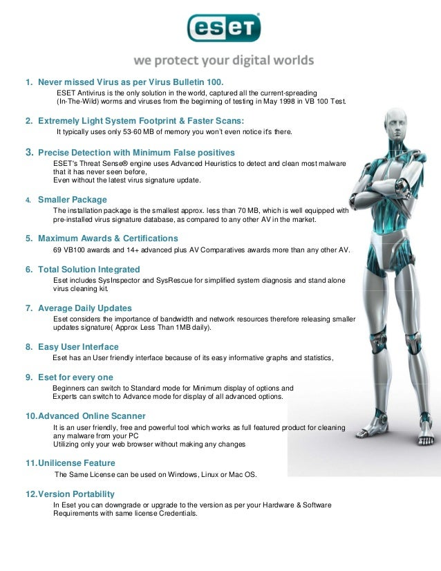 1. Never missed Virus as per Virus Bulletin 100. ESET Antivirus is the only solution in the world, captured all the curren...