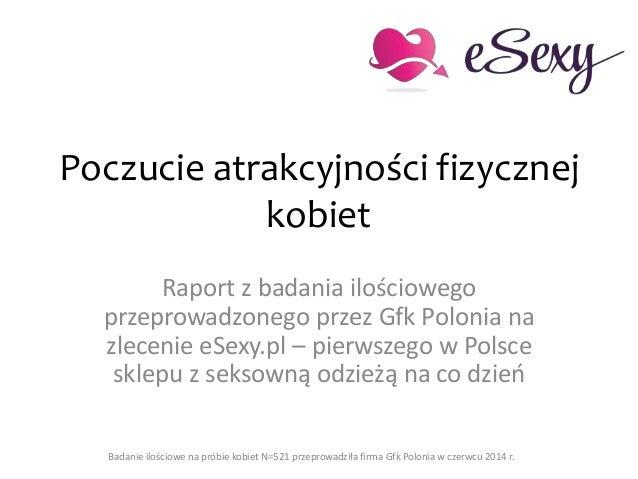 Poczucie atrakcyjności fizycznej kobiet Raport z badania ilościowego przeprowadzonego przez Gfk Polonia na zlecenie eSexy....