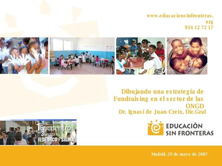 www.educacionsinfronteras.org 934 12 72 17 Dibujando una estrategia de Fundraising en el sector de las ONGD Dr. Ignasi de ...