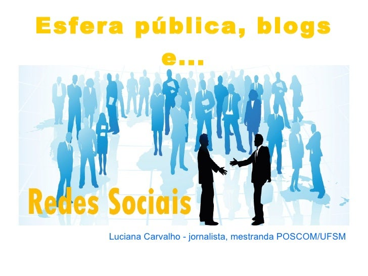 Esfera pública, blogs e... <ul><li>Luciana Carvalho - jornalista, mestranda POSCOM/UFSM </li></ul>