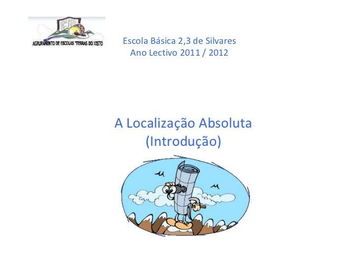 Escola Básica 2,3 de Silvares   Ano Lectivo 2011 / 2012A Localização Absoluta     (Introdução)