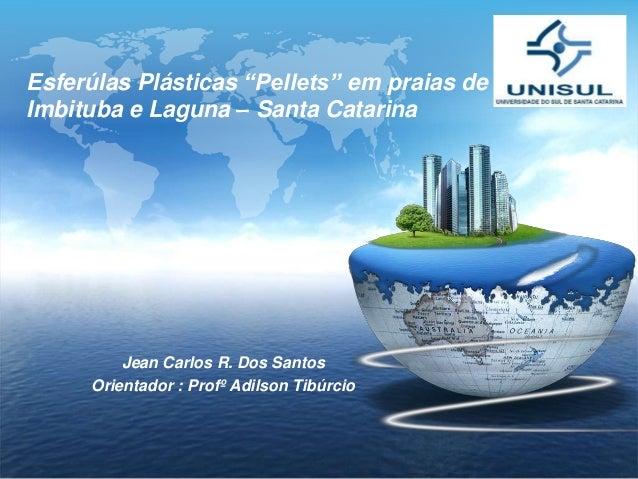"""LOGO Esferúlas Plásticas """"Pellets"""" em praias de Imbituba e Laguna – Santa Catarina Jean Carlos R. Dos Santos Orientador : ..."""