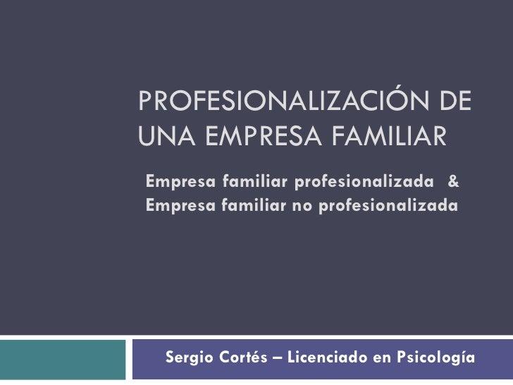 PROFESIONALIZACIÓN DE UNA EMPRESA FAMILIAR Sergio Cortés – Licenciado en Psicología Empresa familiar profesionalizada  & E...