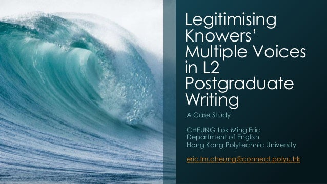 Legitimising Knowers' Multiple Voices in L2 Postgraduate Writing A Case Study CHEUNG Lok Ming Eric Department of English H...