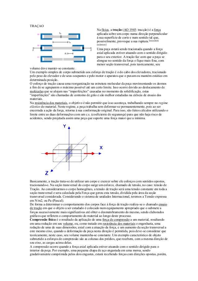 TRAÇAO Na física, a tração (AO 1945: tracção) é a força aplicada sobre um corpo numa direção perpendicular à sua superfíci...