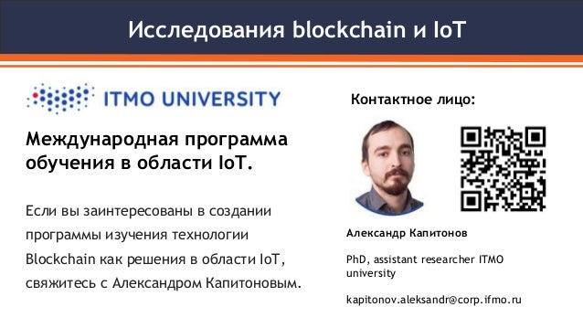 Исследования blockchain и IoT Международная программа обучения в области IoT. Контактное лицо: Александр Капитонов PhD, as...