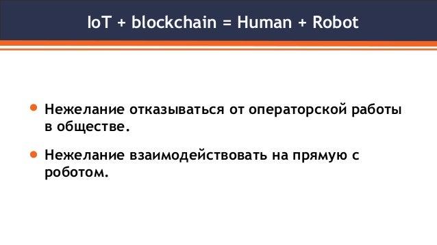 IoT + blockchain = Human + Robot Нежелание отказываться от операторской работы в обществе. Нежелание взаимодействовать на ...