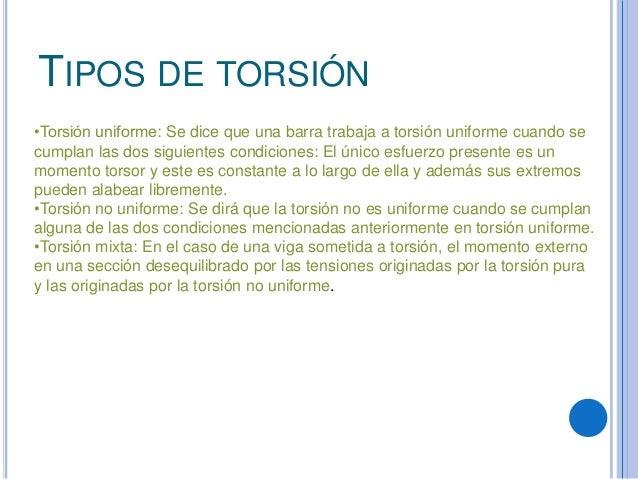 TIPOS DE TORSIÓN•Torsión uniforme: Se dice que una barra trabaja a torsión uniforme cuando secumplan las dos siguientes co...