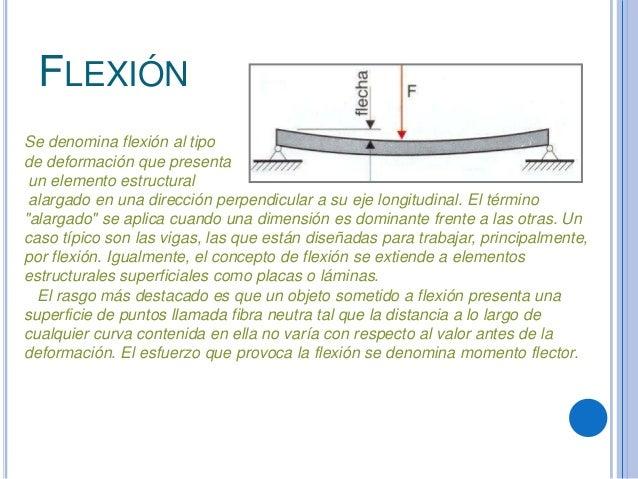 FLEXIÓNSe denomina flexión al tipode deformación que presentaun elemento estructuralalargado en una dirección perpendicula...