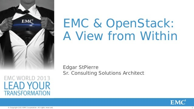EMC & OpenStack: A View from Within Edgar StPierre Sr. Consulting Solutions Architect  © Copyright 2013 EMC Corporation. A...