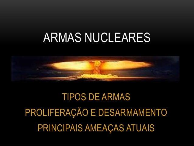 TIPOS DE ARMAS PROLIFERAÇÃO E DESARMAMENTO PRINCIPAIS AMEAÇAS ATUAIS ARMAS NUCLEARES