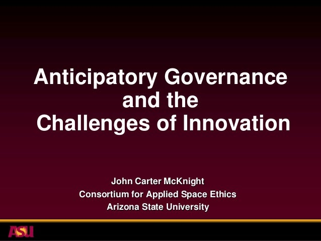 Anticipatory Governance         and theChallenges of Innovation          John Carter McKnight    Consortium for Applied Sp...