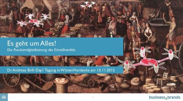 1 Es geht um Alles! Die Rundumdigitalisierung des Einzelhandels. Dr.Andreas Brill: Day1 Tagung in Witten/Herdecke am 13.11...