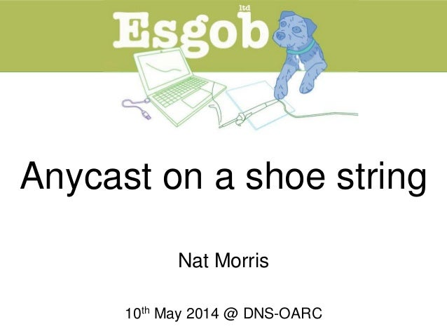 Anycast on a shoe string Nat Morris 10th May 2014 @ DNS-OARC