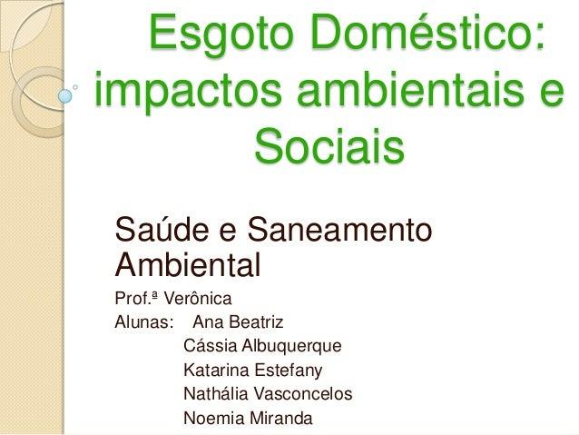 Esgoto Doméstico: impactos ambientais e Sociais Saúde e Saneamento Ambiental Prof.ª Verônica Alunas: Ana Beatriz Cássia Al...