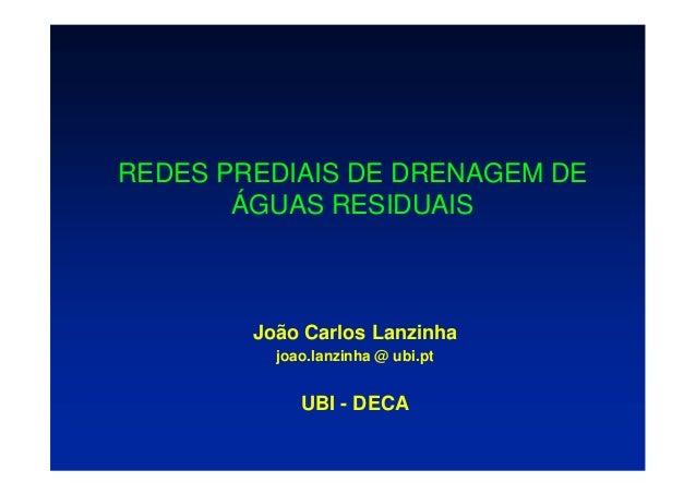 REDES PREDIAIS DE DRENAGEM DE ÁGUAS RESIDUAIS João Carlos Lanzinha joao.lanzinha @ ubi.pt UBI - DECA