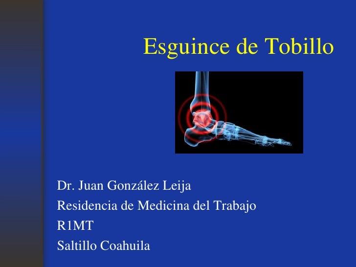 Esguince de Tobillo<br />Dr. Juan González Leija<br />Residencia de Medicina del Trabajo<br />R1MT<br />Saltillo Coahuila<...