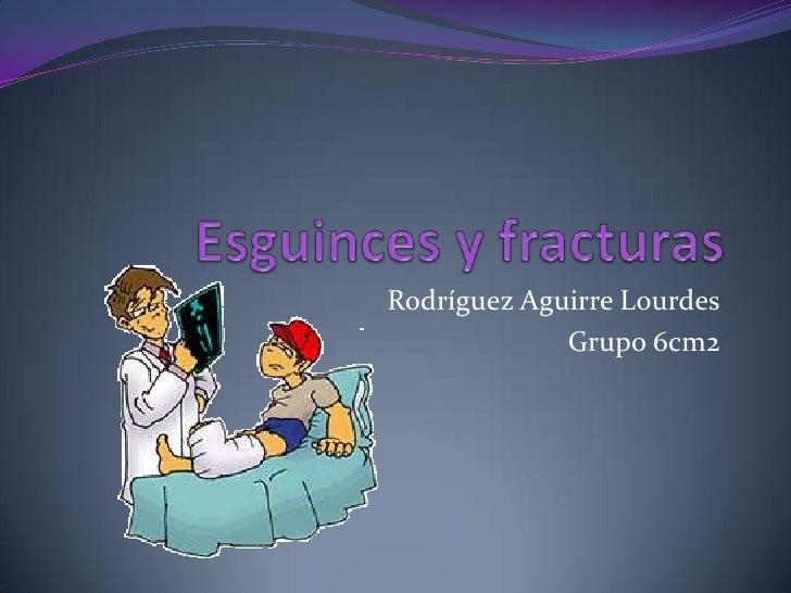 Esguinces y fracturas<br />Rodríguez Aguirre Lourdes<br />Grupo 6cm2<br />