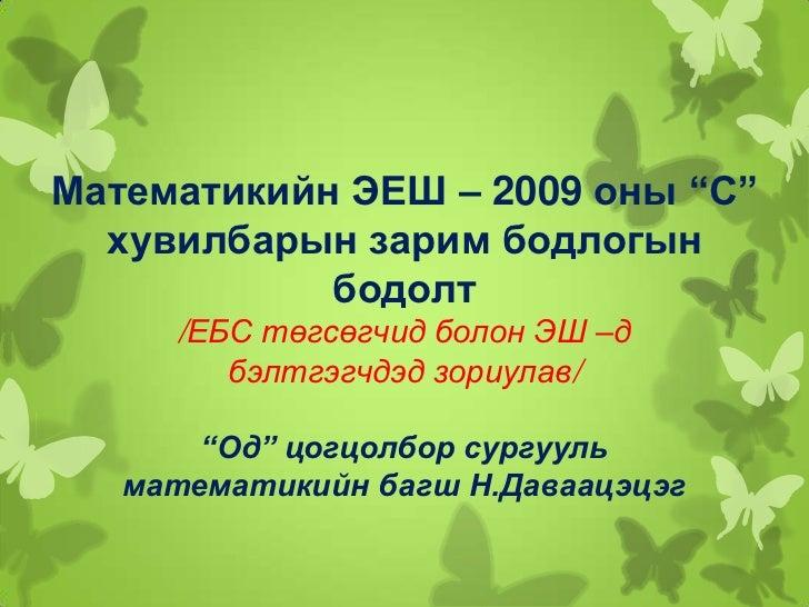 """Математикийн ЭЕШ – 2009 оны """"С""""  хувилбарын зарим бодлогын            бодолт     /ЕБС төгсөгчид болон ЭШ –д        бэлтгэг..."""