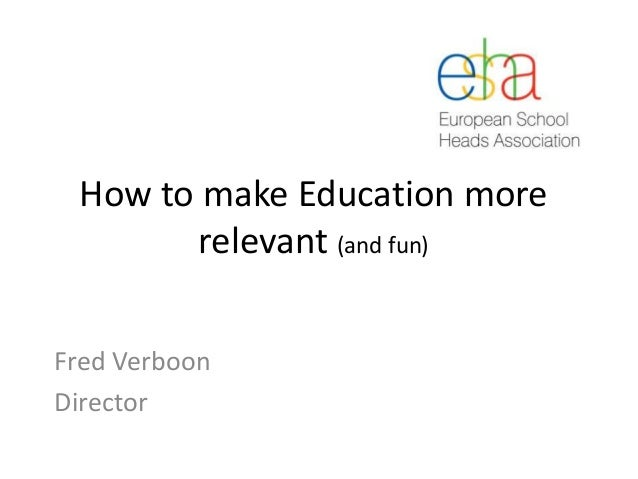 How to make Education more relevant (and fun) Fred Verboon Director