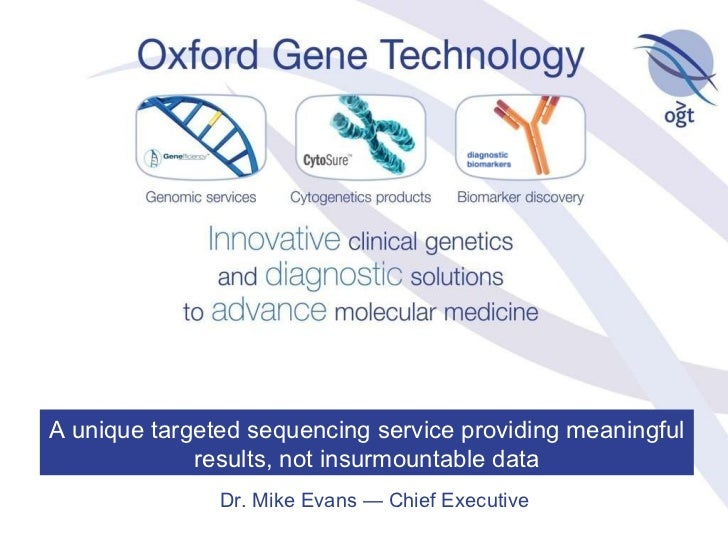Dr. Mike Evans — Chief Executive A unique targeted sequencing service providing meaningful results, not insurmountable data