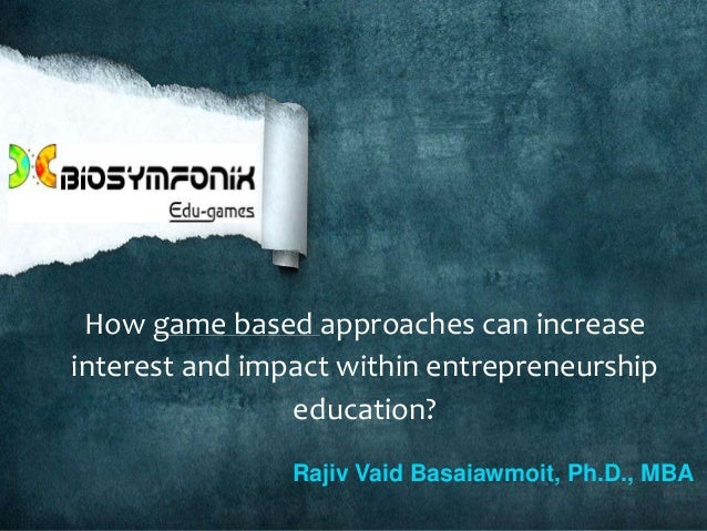 How game based approaches can increase interest and impact within entrepreneurship education? Rajiv Vaid Basaiawmoit, Ph.D...