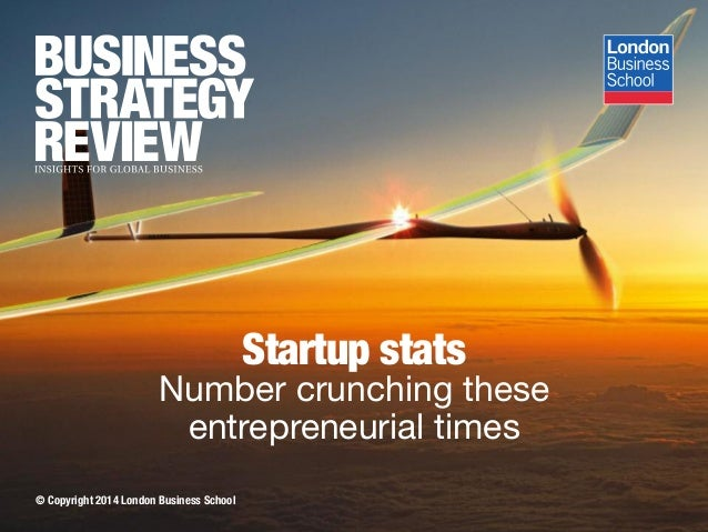 © Copyright 2014 London Business School Startup stats Number crunching these entrepreneurial times