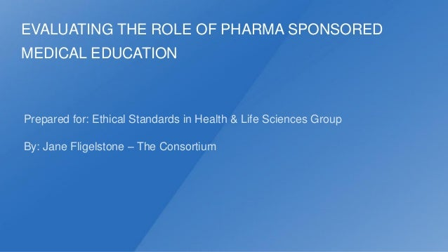 EVALUATING THE ROLE OF PHARMA SPONSORED  MEDICAL EDUCATION  Prepared for: Ethical Standards in Health & Life Sciences Grou...