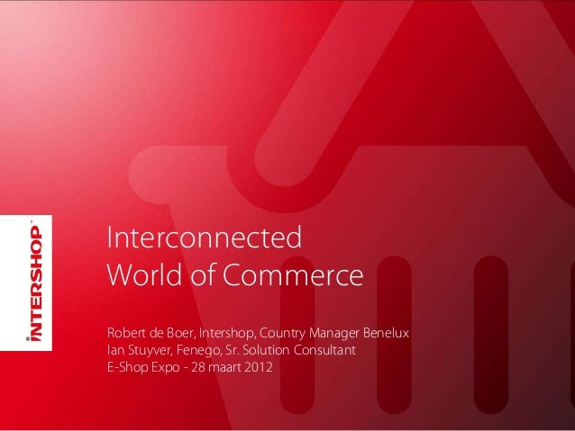 Interconnected World of Commerce Robert de Boer, Intershop, Country Manager Benelux Ian Stuyver, Fenego, Sr. Solution Cons...