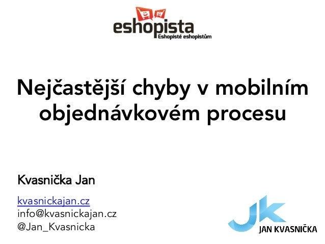 Nejčastější chyby v mobilním objednávkovém procesu Kvasnička Jan kvasnickajan.cz info@kvasnickajan.cz @Jan_Kvasnicka