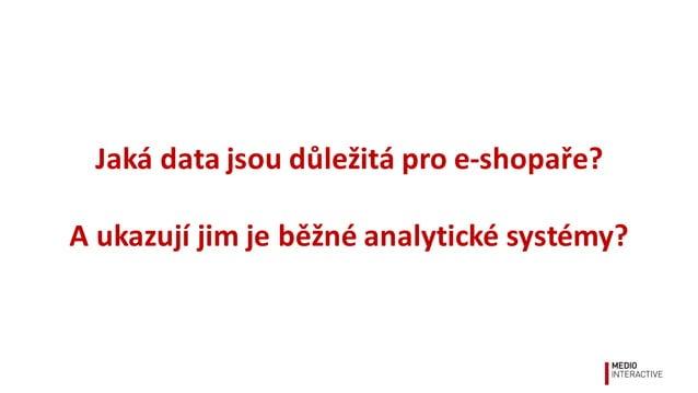 Jaká  data  jsou  důležitá  pro  e-‐shopaře? A  ukazují  jim  je  běžné  analytické  systémy?