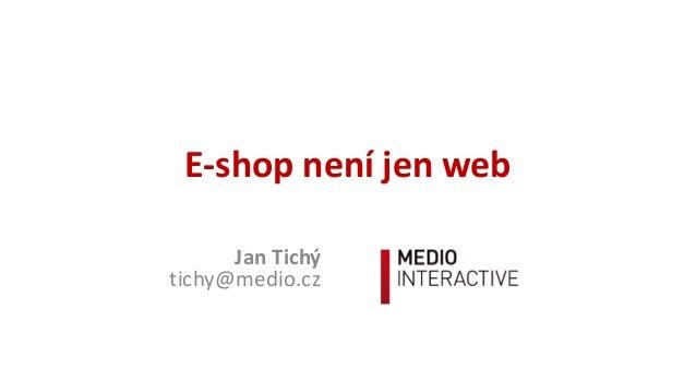 E-‐shop  není  jen  web Jan  Tichý tichy@medio.cz
