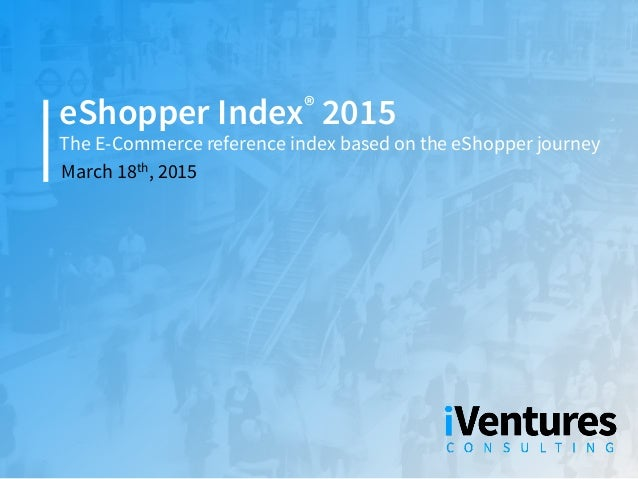 The E-Commerce reference index based on the eShopper journey eShopper Index® 2015 March 18th, 2015