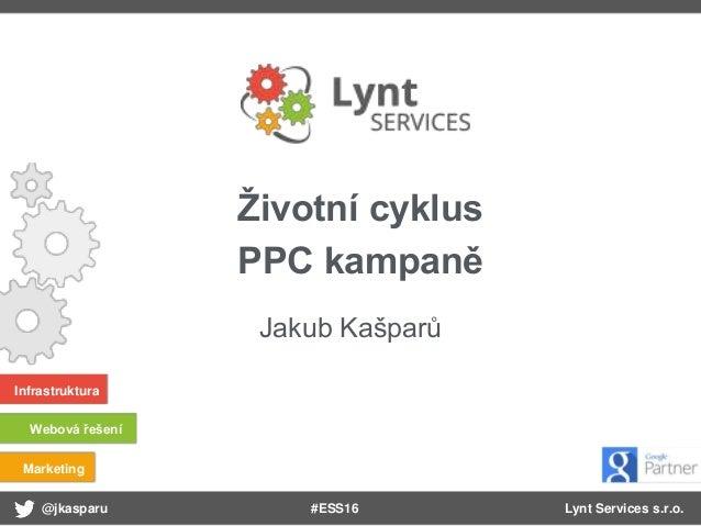 @jkasparu Lynt Services s.r.o. Infrastruktura Webová řešení Marketing #ESS16 Životní cyklus PPC kampaně Jakub Kašparů